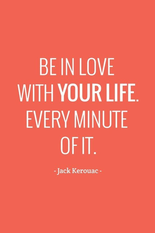 Be in love with your life. Every minute of it. Quote by Jack Kerouac